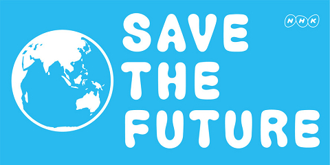SAVE THE FUTURE (NHKのHPから引用)